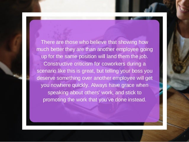 There are those who believe that showing how much better they are than another employee going up for the same position wil...