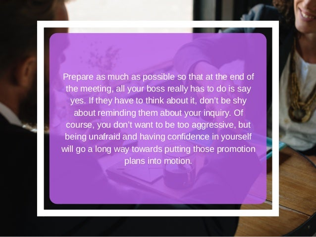Prepare as much as possible so that at the end of the meeting, all your boss really has to do is say yes. If they have to ...