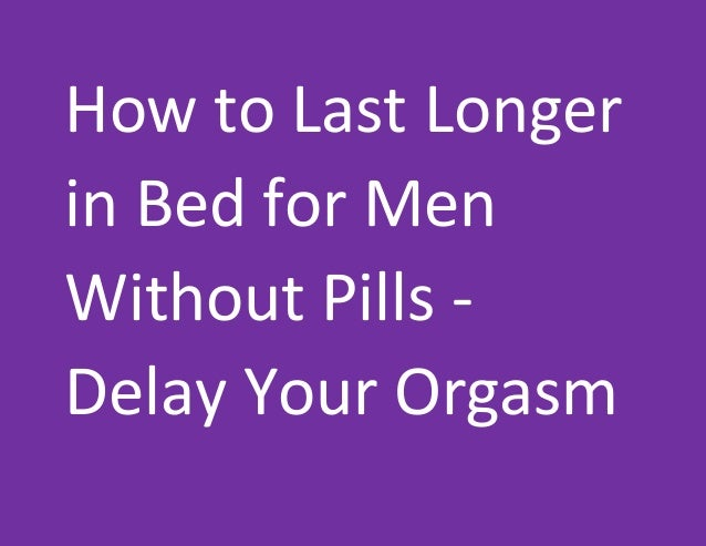 How to Last Longer in Bed for Men Without Pills - Delay Your Orgasm