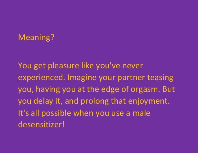 Meaning? You get pleasure like you've never experienced. Imagine your partner teasing you, having you at the edge of orgas...
