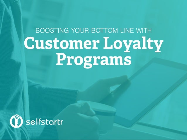 Customer Loyalty Programs BOOSTING YOUR BOTTOM LINE WITH