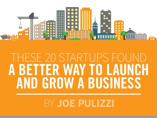 THESE 20 STARTUPS FOUND A BETTER WAY TO LAUNCH AND GROW A BUSINESS BY JOE PULIZZI