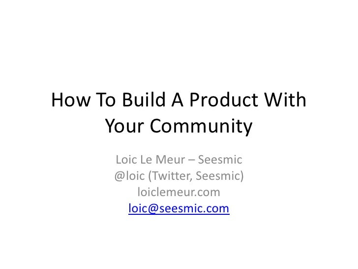 How To Build A Product With      Your Community       Loic Le Meur – Seesmic       @loic (Twitter, Seesmic)           loic...