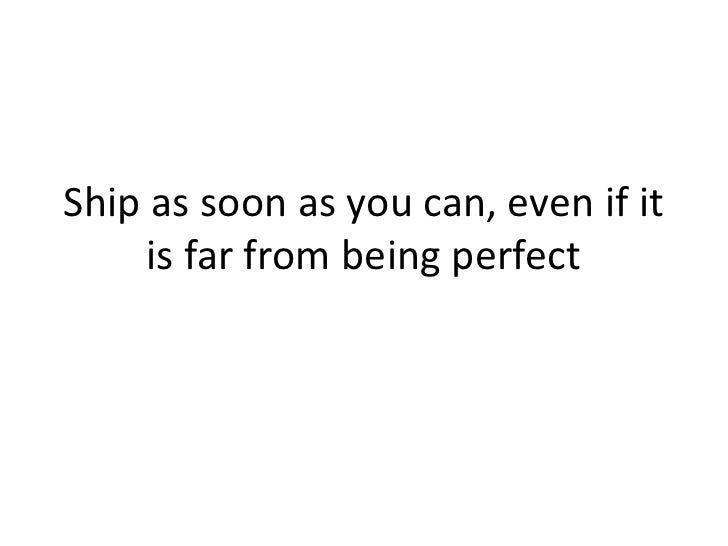 Ship as soon as you can, even if it      is far from being perfect