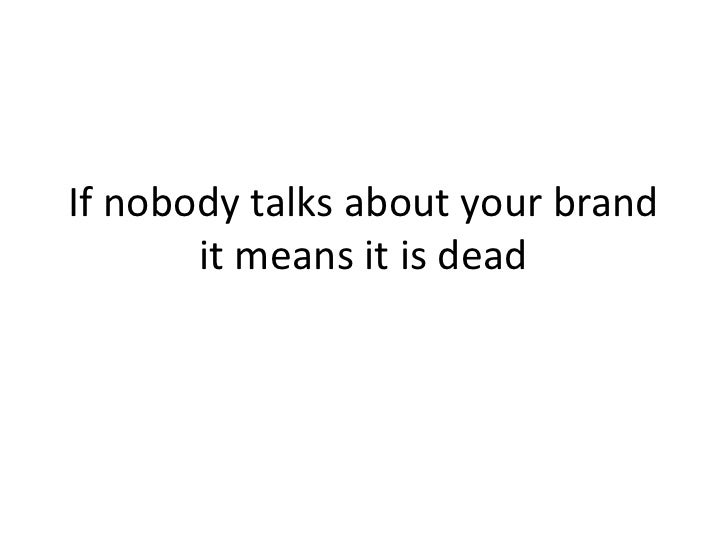 If nobody talks about your brand        it means it is dead