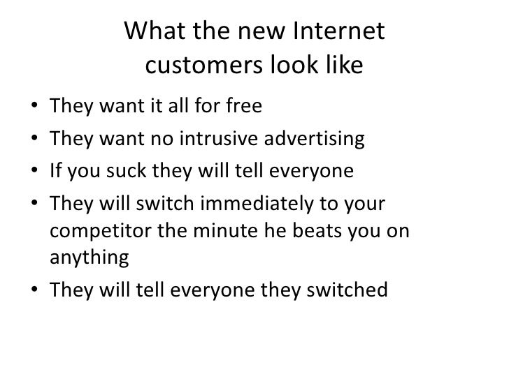 What the new Internet           customers look like • They want it all for free • They want no intrusive advertising • If ...