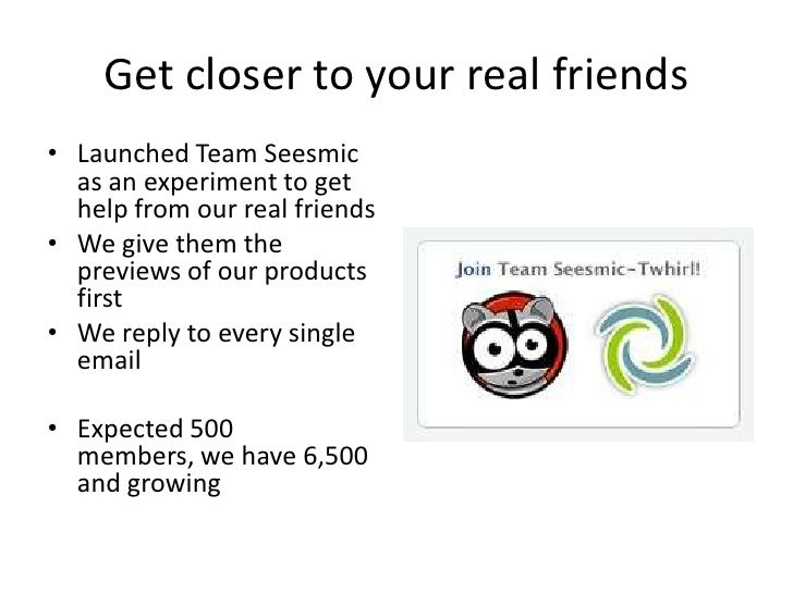 Get closer to your real friends • Launched Team Seesmic   as an experiment to get   help from our real friends • We give t...