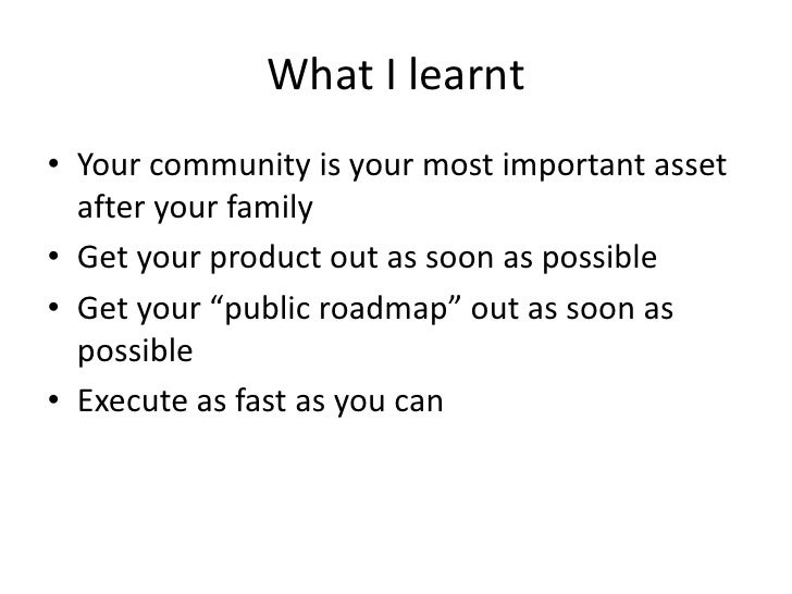 What I learnt • Your community is your most important asset   after your family • Get your product out as soon as possible...