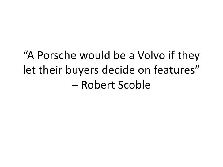 """""""A Porsche would be a Volvo if they let their buyers decide on features""""            – Robert Scoble"""