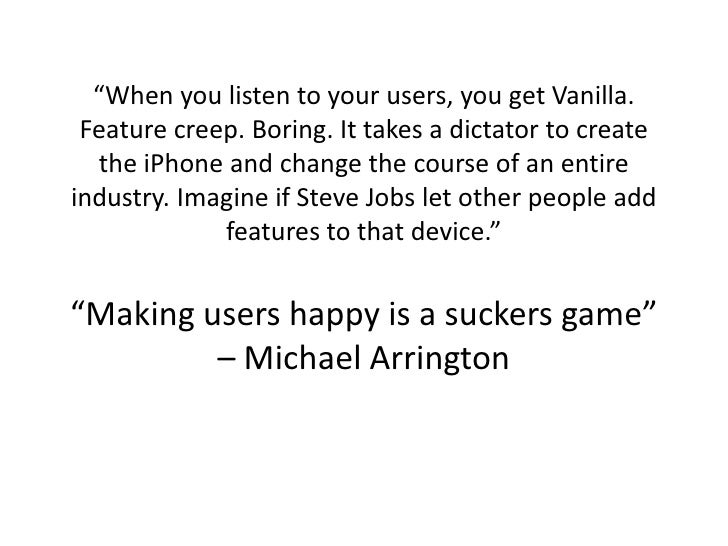 """When you listen to your users, you get Vanilla.  Feature creep. Boring. It takes a dictator to create   the iPhone and ch..."