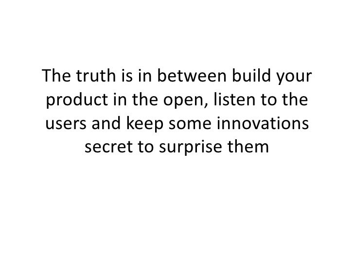 The truth is in between build your product in the open, listen to the users and keep some innovations      secret to surpr...