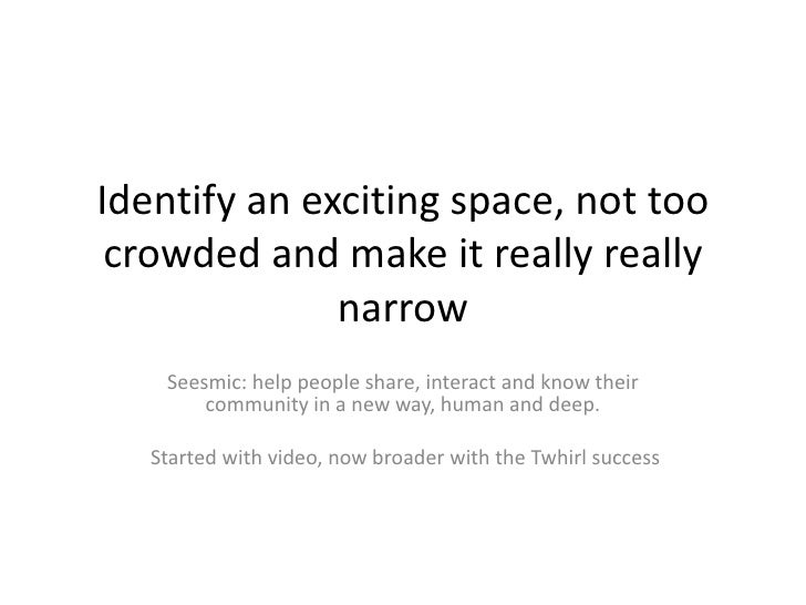 Identify an exciting space, not too  crowded and make it really really               narrow     Seesmic: help people share...