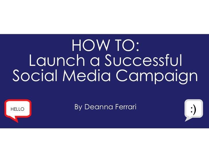 HOW TO: Launch a Successful Social Media Campaign By Deanna Ferrari HELLO :)