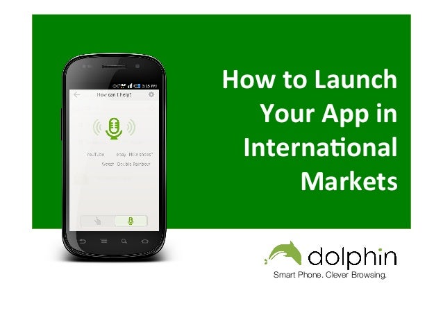 How  to  Launch   Your  App  in   Interna3onal   Markets        Smart Phone. Clever Browsing.