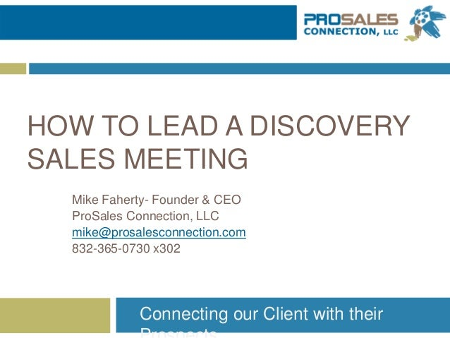HOW TO LEAD A DISCOVERY SALES MEETING Mike Faherty- Founder & CEO ProSales Connection, LLC mike@prosalesconnection.com 832...