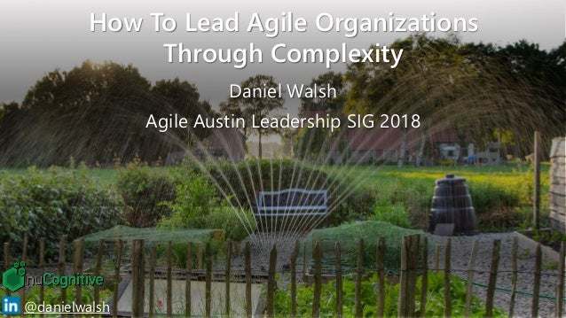 Copyright © 2018 nuCognitive LLC. All rights reserved. SOTA|Walsh;Mar2018 1@danielwalsh How To Lead Agile Organizations Th...