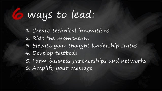 ways to lead: 1. Create technical innovations 2. Ride the momentum 3. Elevate your thought leadership status 4. Develop te...