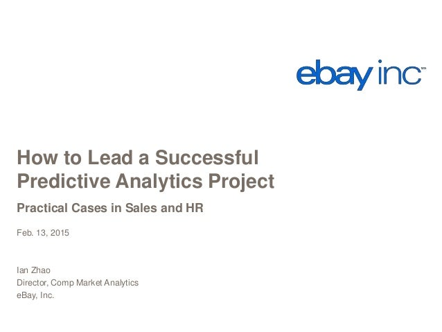 How to Lead a Successful Predictive Analytics Project Practical Cases in Sales and HR Feb. 13, 2015 Ian Zhao Director, Com...