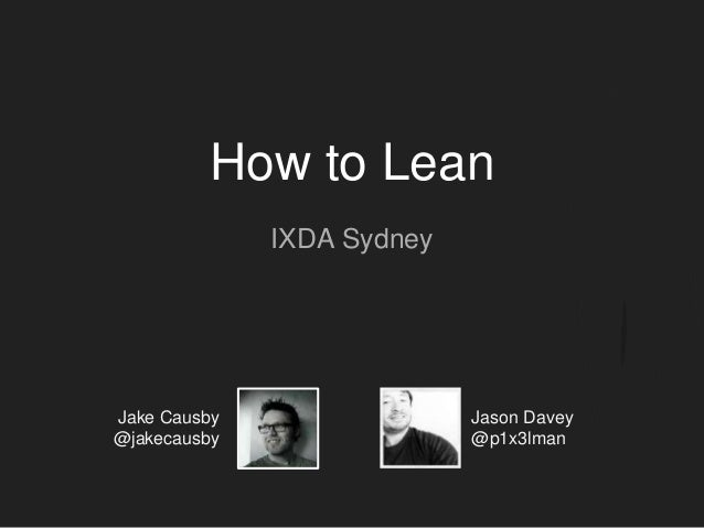 How to Lean IXDA Sydney Jake Causby @jakecausby Jason Davey @p1x3lman