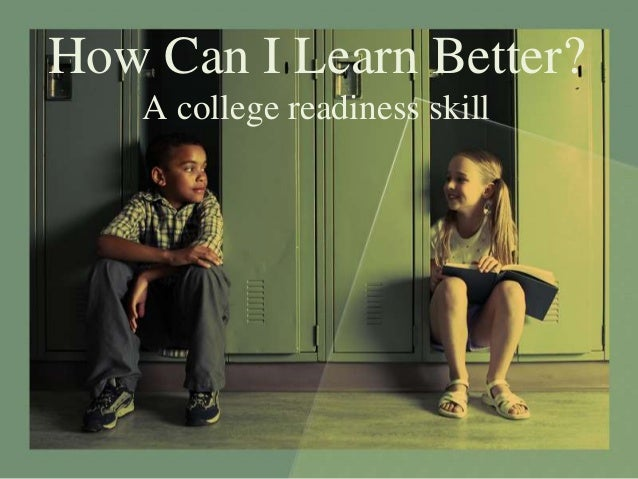 How Can I Learn Better?    A college readiness skill