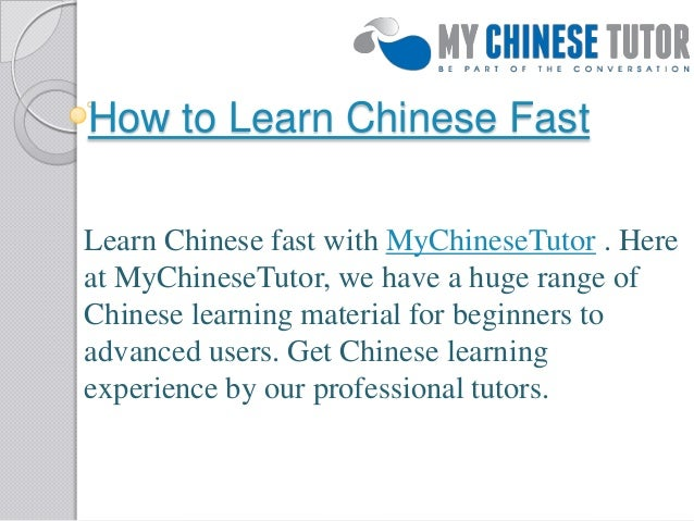 How to Learn Chinese Fast Learn Chinese fast with MyChineseTutor . Here at MyChineseTutor, we have a huge range of Chinese...