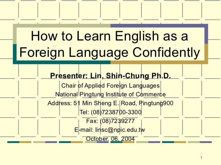 How to Learn English as a Foreign Language Confidently Presenter: Lin, Shin-Chung Ph.D. Chair of Applied Foreign Languages...