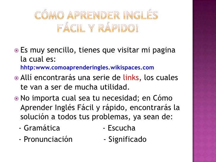 Cómo aprender inglés fácil y rápido!<br />Es muy sencillo, tienes que visitar mi pagina la cual es: hhtp:www.comoaprenderi...