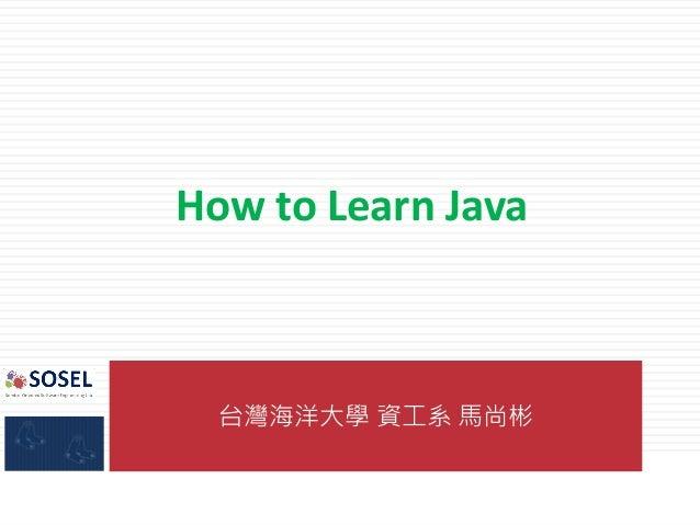 台灣海洋大學 資工系 馬尚彬 How to Learn Java