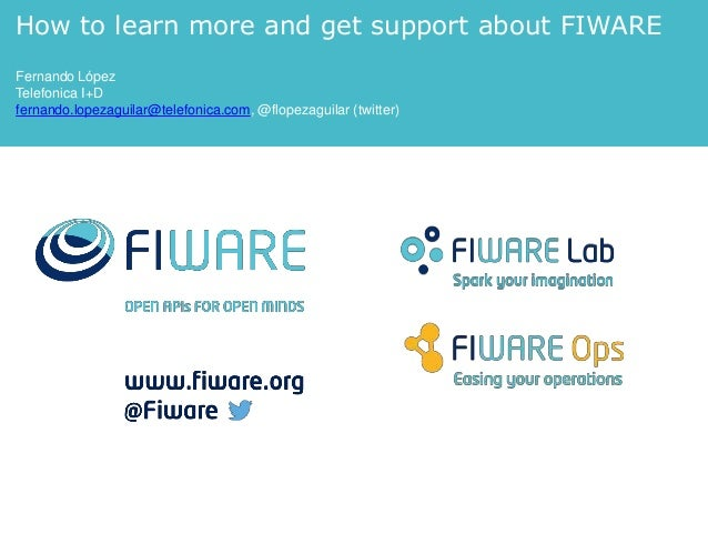 How to learn more and get support about FIWARE Fernando López Telefonica I+D fernando.lopezaguilar@telefonica.com, @flopez...
