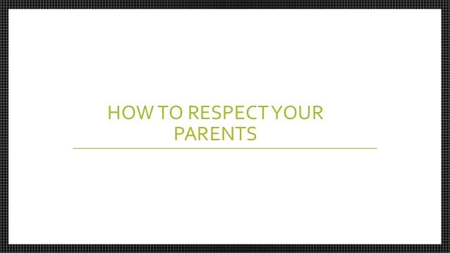 essay about being respectful to your parents Free example essay on parents influence on children: for some evident reason my parents assumed they could have total control over my life just because they brought me into this world.