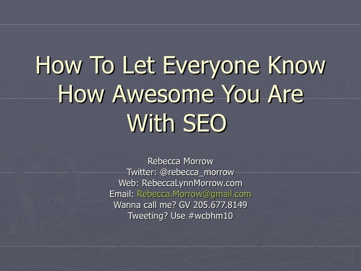 How To Let Everyone Know How Awesome You Are With SEO  Rebecca Morrow Twitter: @rebecca_morrow Web: RebeccaLynnMorrow.com ...