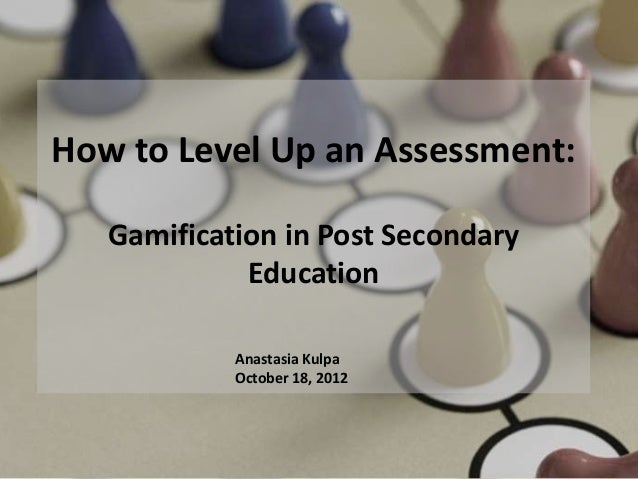 How to Level Up an Assessment:   Gamification in Post Secondary             Education            Anastasia Kulpa          ...