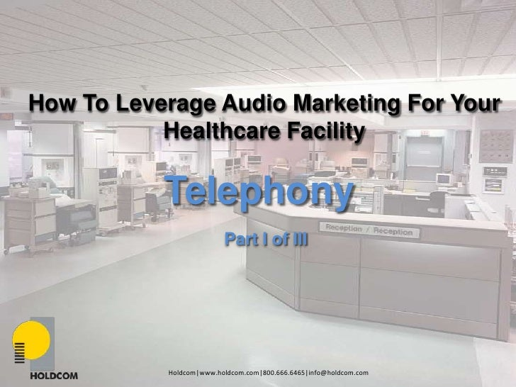 How To Leverage Audio Marketing For Your<br />Healthcare Facility<br />Telephony<br />Part I of III<br />Holdcom|www.holdc...