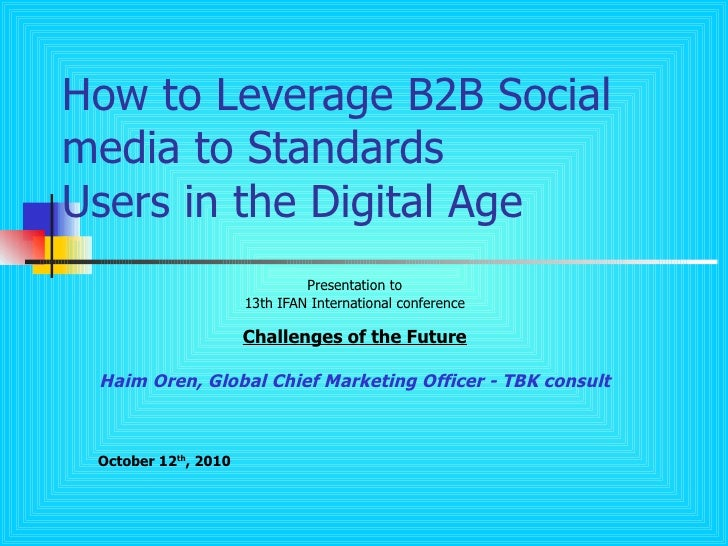 How to Leverage B2B Social media to Standards Users in the Digital Age Presentation to 13th IFAN International conference ...