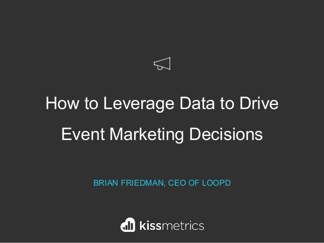 How to Leverage Data to Drive Event Marketing Decisions BRIAN FRIEDMAN, CEO OF LOOPD