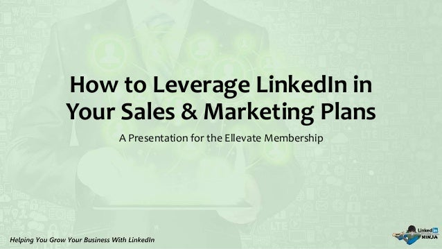How to Leverage LinkedIn in Your Sales & Marketing Plans A Presentation for the Ellevate Membership