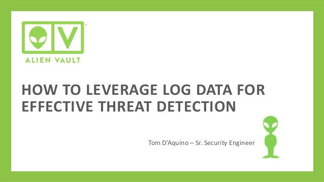 HOW TO LEVERAGE LOG DATA FOR EFFECTIVE THREAT DETECTION Tom D'Aquino – Sr. Security Engineer