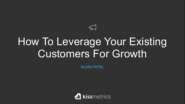 How To Leverage Your Existing Customers For Growth SUJAN PATEL