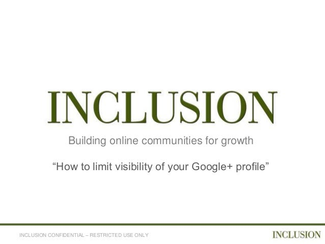 """Building online communities for growth           """"How to limit visibility of your Google+ profile""""INCLUSION CONFIDENTIAL –..."""