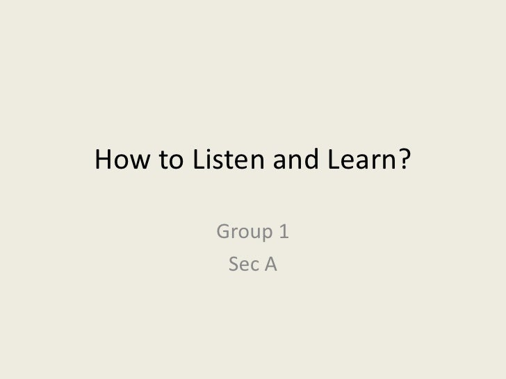 How to Listen and Learn?<br />Group 1<br />Sec A<br />