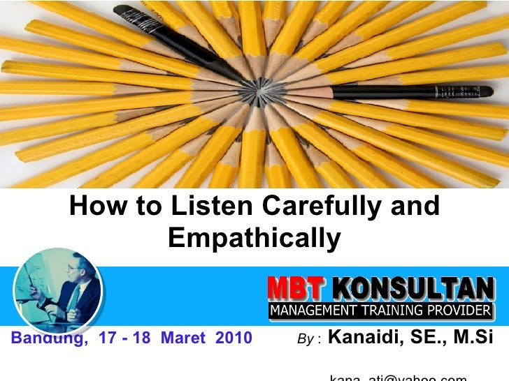 How to Listen Carefully and Empathically Bandung,  17 - 18  Maret  2010   By  :   Kanaidi, SE., M.Si    [email_address]