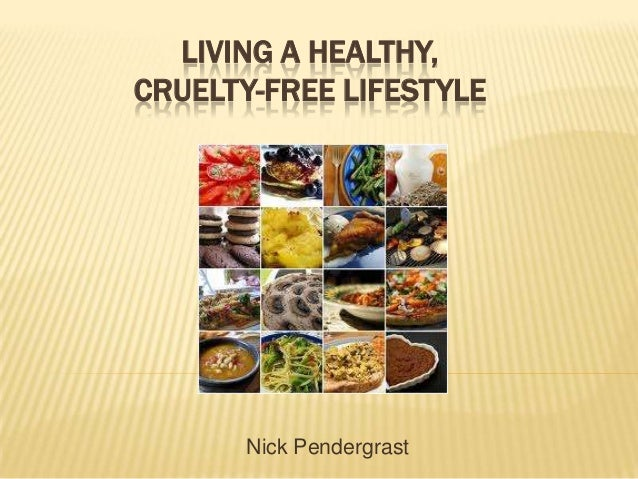 LIVING A HEALTHY,CRUELTY-FREE LIFESTYLE       Nick Pendergrast