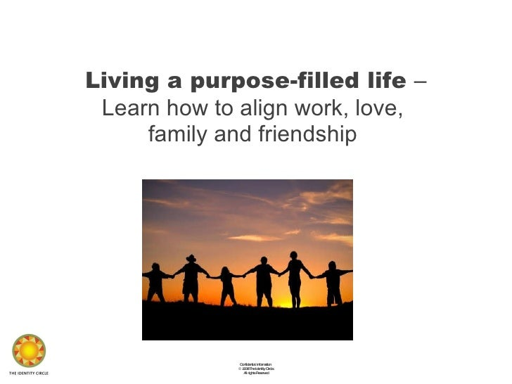 Living a purpose-filled life  – Learn how to align work, love,  family and friendship  Confidential Information  ©  2008 T...