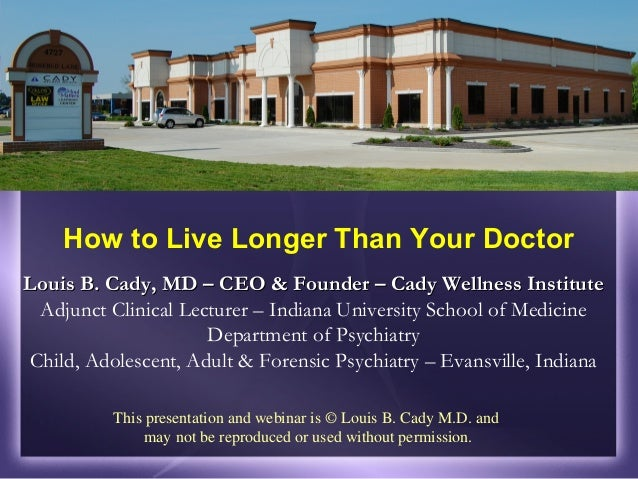 How to Live Longer Than Your DoctorLouis B. Cady, MD – CEO & Founder – Cady Wellness Institute Adjunct Clinical Lecturer –...
