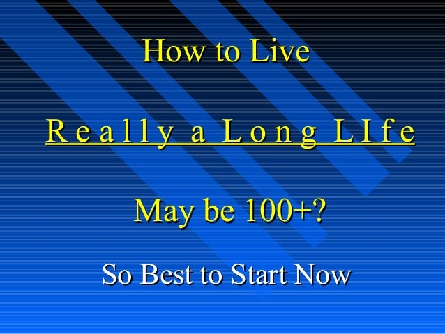 How to LiveHow to Live R e a l l y a L o n g L I f eR e a l l y a L o n g L I f e May be 100+?May be 100+? So Best to Star...