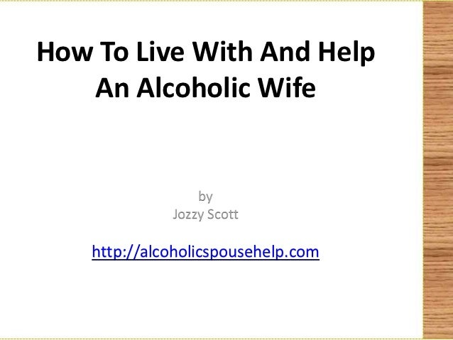 How To Live With And Help   An Alcoholic Wife                  by              Jozzy Scott    http://alcoholicspousehelp.com