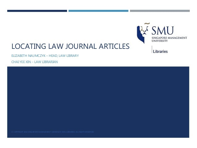 LOCATING LAW JOURNAL ARTICLES ELIZABETH NAUMCZYK – HEAD, LAW LIBRARY CHAI YEE XIN – LAW LIBRARIAN © COPYRIGHT 2016 SINGAPO...