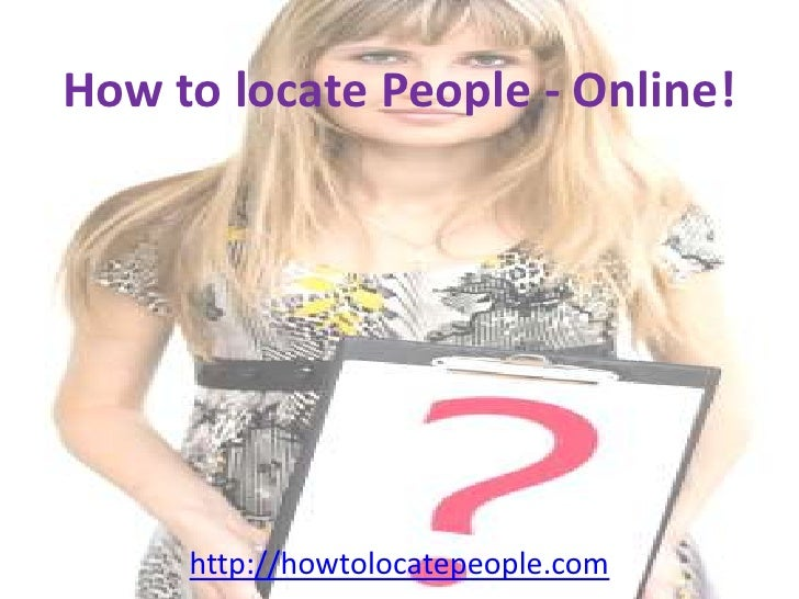 How to locate People - Online!<br />http://howtolocatepeople.com<br />