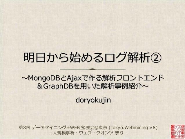 明日から始めるログ解析② ~MongoDBとAjaxで作る解析フロントエンド &GraphDBを用いた解析事例紹介~ doryokujin 第8回 データマニング+WEB 勉強会@東京 (Tokyo.Webmining #8) -大規模解析・...
