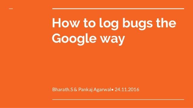 Bharath.S & Pankaj Agarwal• 24.11.2016 How to log bugs the Google way